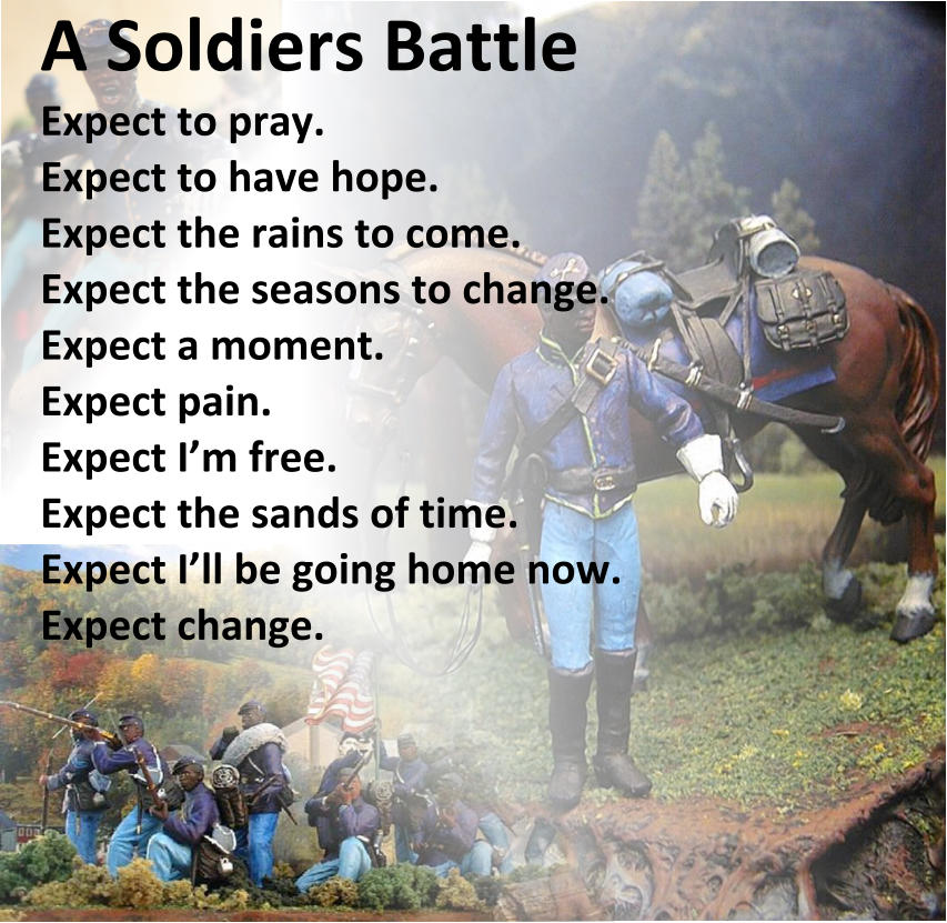 A Soldiers Battle Expect to pray. Expect to have hope. Expect the rains to come. Expect the seasons to change. Expect a moment. Expect pain. Expect I'm free. Expect the sands of time.   Expect I'll be going home now. Expect change.